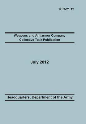 Weapons and Antiarmor Company Collective Task Publication: The Official U.S. Army Training Circular Tc 3-21.12. 20 July 2012 (Paperback)