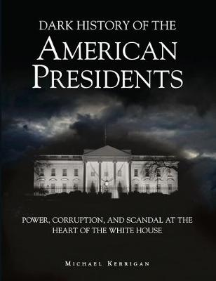 Dark History of the American Presidents: Power, Corruption, and Scandal at the Heart of the White House - Dark Histories (Hardback)