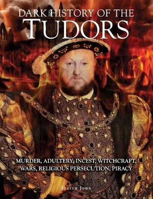 Dark History of the Tudors: Murder, adultery, incest, witchcraft, wars, religious persecution, piracy - Dark Histories (Hardback)