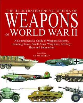 The Illustrated Encyclopedia of Weapons of World War II: The Comprehensive Guide to Over 1500 Weapons Systems, Including Tanks, Small Arms, Warplanes, Artillery, Ships and Submarines (Hardback)