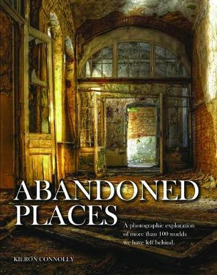 Abandoned Places: A photographic exploration of more than 100 worlds we have left behind - Abandoned (Hardback)