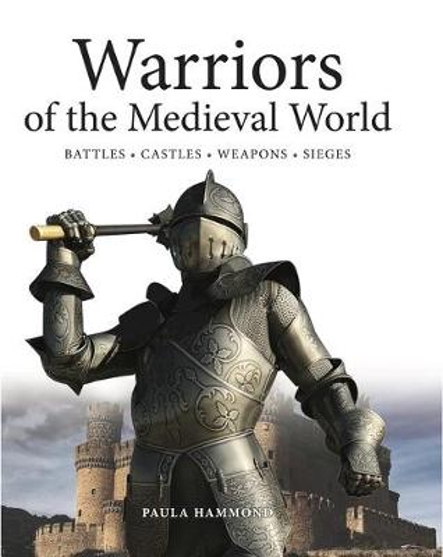 Warriors of the Medieval World: Battles * Castles * Weapons * Sieges (Hardback)