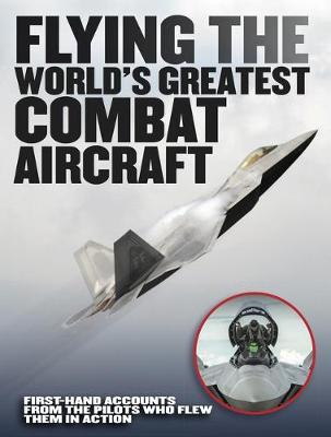 Flying the World's Greatest Combat Aircraft: First-hand accounts from the pilots who flew them in action (Hardback)