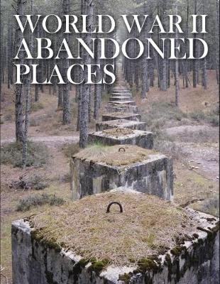 World War II Abandoned Places - Abandoned (Hardback)