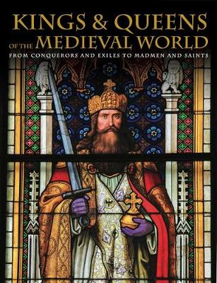 Kings and Queens of the Medieval World: From Conquerors and Exiles to Madmen and Saints (Hardback)