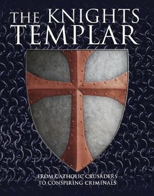 The Knights Templar: From Catholic Crusaders to Conspiring Criminals (Hardback)