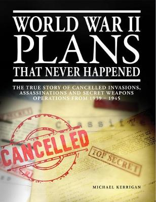 World War II Plans That Never Happened: The True Story of Cancelled Invasions, Assassinations and Secret Weapons Operations from 1939-1945 (Paperback)