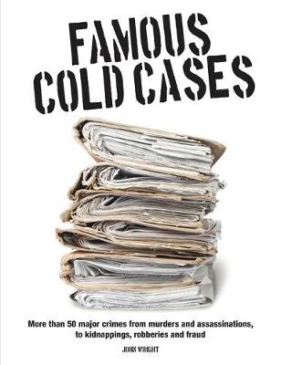 Famous Cold Cases: More than 50 major crimes from murders and political assassinations, to kidnappings, robberies and fraud (Paperback)