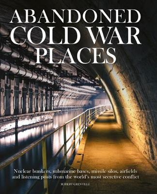 Abandoned Cold War Places: The bunkers, submarine bases, missile silos, airfields and listening posts from the world's most secretive conflict - Abandoned (Hardback)