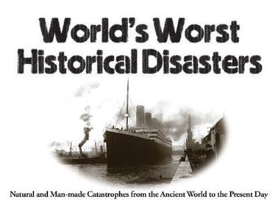 World's Worst Historical Disasters: Natural and Man-made Catastrophes from the Ancient World to the Present Day - World's Worst (Paperback)