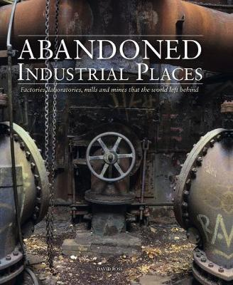 Abandoned Industrial Places: Factories, laboratories, mills and mines that the world left behind - Abandoned (Hardback)