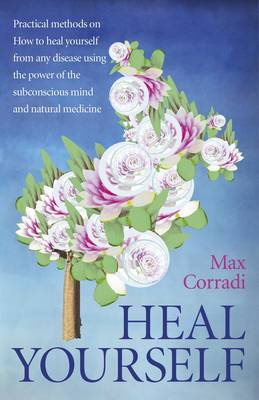 Heal Yourself: Practical Methods on How to Heal Yourself from Any Disease Using the Power of the Subconscious Mind and Natural Medicine. (Paperback)