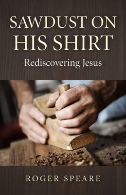 Sawdust on His Shirt: Rediscovering Jesus (Paperback)