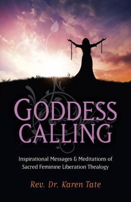Goddess Calling: Inspirational Messages & Meditations of Sacred Feminine Liberation Thealogy (Paperback)
