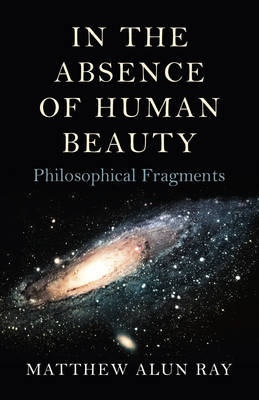 In the Absence of Human Beauty: Philosophical Fragments (Paperback)