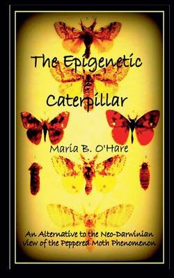 The Epigenetic Caterpillar: An Alternative to the Neo-Darwinian View of the Peppered Moth Phenomenon (Paperback)