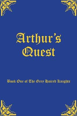 Arthur's Quest: Book One of The Grey Haired Knights - Grey Haired Knights 1 (Paperback)
