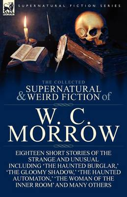 The Collected Supernatural and Weird Fiction of W. C. Morrow: Eighteen Short Stories of the Strange and Unusual Including 'The Haunted Burglar, ' 'The (Paperback)