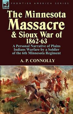 The Minnesota Massacre and Sioux War of 1862-63: A Personal Narrative of Plains Indians Warfare by a Soldier of the 6th Minnesota Regiment (Paperback)