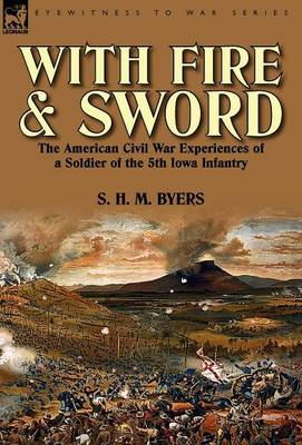 With Fire and Sword: The American Civil War Experiences of a Soldier of the 5th Iowa Infantry (Hardback)