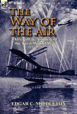 The Way of the Air: Aircraft & Airmen of the First World War 1914-1918 (Hardback)