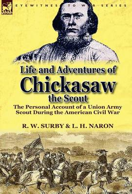 Life and Adventures of Chickasaw, the Scout: The Personal Account of a Union Army Scout During the American Civil War (Hardback)