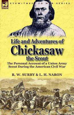 Life and Adventures of Chickasaw, the Scout: The Personal Account of a Union Army Scout During the American Civil War (Paperback)