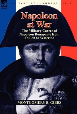 Napoleon at War: The Military Career of Napoleon Bonaparte from Toulon to Waterloo (Hardback)