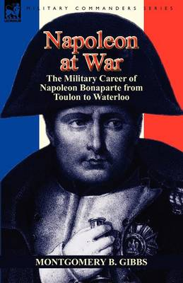 Napoleon at War: The Military Career of Napoleon Bonaparte from Toulon to Waterloo (Paperback)