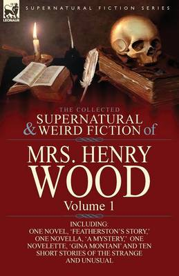 The Collected Supernatural and Weird Fiction of Mrs Henry Wood: Volume 1-Including One Novel, 'Featherston's Story, ' One Novella, 'a Mystery, ' One N (Paperback)
