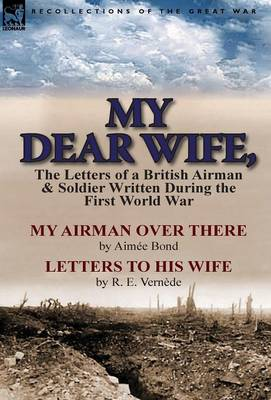 My Dear Wife,: The Letters of a British Airman and Soldier Written During the First World War-My Airman Over There by Aimee Bond & Le (Hardback)
