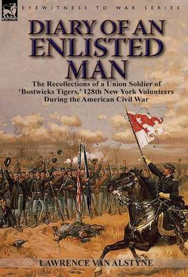 Diary of an Enlisted Man: The Recollections of a Union Soldier of 'bostwicks Tigers, ' 128th New York Volunteers During the American Civil War (Hardback)