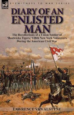 Diary of an Enlisted Man: The Recollections of a Union Soldier of 'Bostwicks Tigers, ' 128th New York Volunteers During the American Civil War (Paperback)
