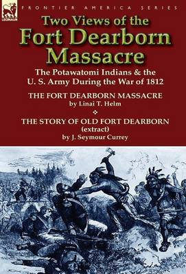 Two Views of the Fort Dearborn Massacre: The Potawatomi Indians & the U. S. Army During the War of 1812-The Fort Dearborn Massacre by Linai T. Helm an (Hardback)