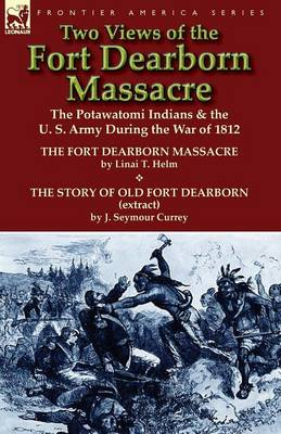 Two Views of the Fort Dearborn Massacre: The Potawatomi Indians & the U. S. Army During the War of 1812-The Fort Dearborn Massacre by Linai T. Helm an (Paperback)