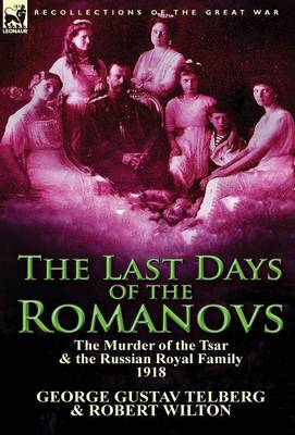 The Last Days of the Romanovs: The Murder of the Tsar & the Russian Royal Family, 1918 (Hardback)