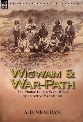 Wigwam and War-Path: The Modoc Indian War 1872-3, by an Active Eyewitness (Hardback)