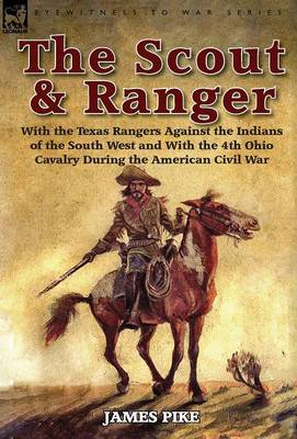 The Scout and Ranger: With the Texas Rangers Against the Indians of the South West and with the 4th Ohio Cavalry During the American Civil W - Eyewitness to War (Hardback)