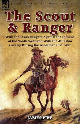 The Scout and Ranger: With the Texas Rangers Against the Indians of the South West and with the 4th Ohio Cavalry During the American Civil War (Paperback)