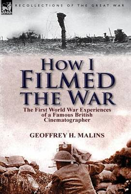 How I Filmed the War: The First World War Experiences of a Famous British Cinematographer (Hardback)