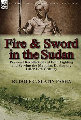 Fire and Sword in the Sudan: Personal Recollections of Both Fighting and Serving the Mahdists During the Later 19th Century (Hardback)
