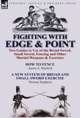 Fighting with Edge & Point: Two Guides to Use of the Broad Sword, Small Sword, Fencing and Other Martial Weapons & Exercises (Hardback)