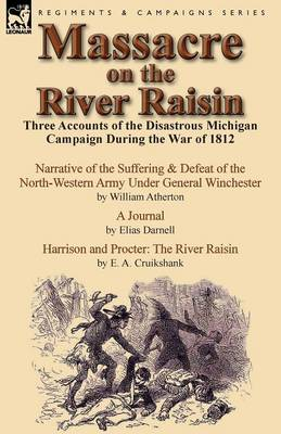 Massacre on the River Raisin: Three Accounts of the Disastrous Michigan Campaign During the War of 1812 (Paperback)