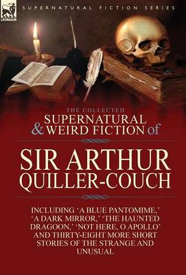 The Collected Supernatural and Weird Fiction of Sir Arthur Quiller-Couch: Forty-Two Short Stories of the Strange and Unusual (Hardback)