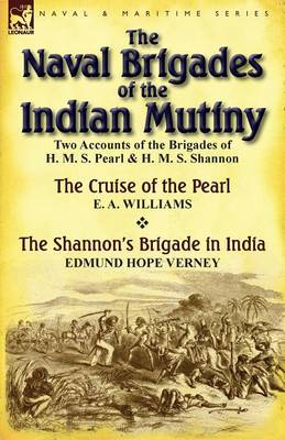 The Naval Brigades of the Indian Mutiny: Two Accounts of the Brigades of H. M. S. Pearl & H. M. S. Shannon (Paperback)