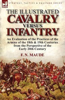 The Illustrated Cavalry Versus Infantry: An Evaluation of the Practices of the Armies of the 18th & 19th Centuries from the Perspective of the Early 2 (Paperback)