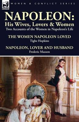 Napoleon: His Wives, Lovers & Women-Two Accounts of the Women in Napoleon's Life (Paperback)