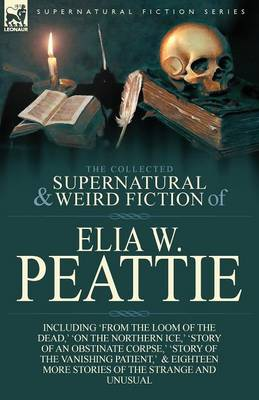 The Collected Supernatural and Weird Fiction of Elia W. Peattie: Twenty-Two Short Stories of the Strange and Unusual (Paperback)