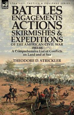Battles, Engagements, Actions, Skirmishes and Expeditions of the American Civil War, 1861-66: A Comprehensive List of Conflicts on Land and at Sea (Paperback)