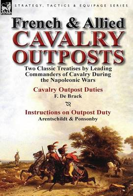 French & Allied Cavalry Outposts: Two Classic Treatises by Leading Commanders of Cavalry During the Napoleonic Wars-Cavalry Outpost Duties by F. de Br (Hardback)